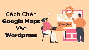 Cách Chèn Google Map Vào Wordpress Nhanh Nhất